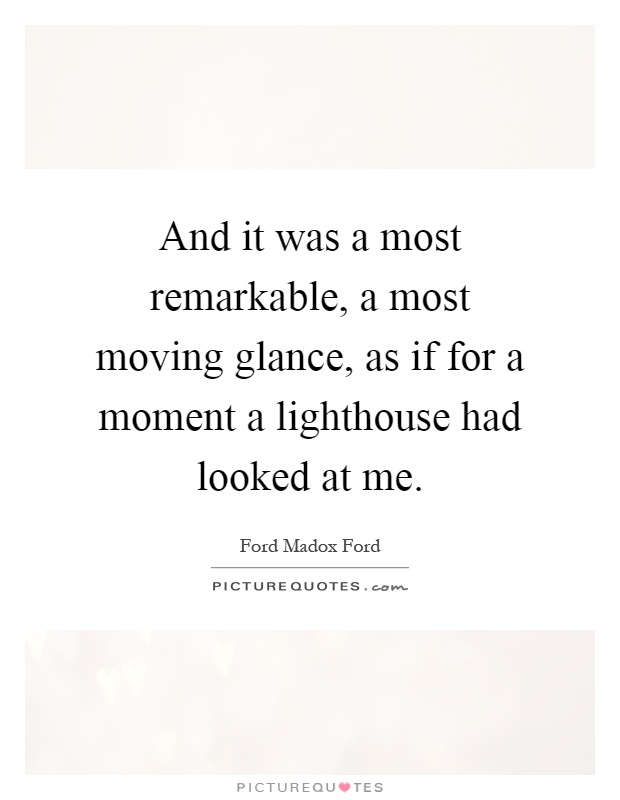 And it was a most remarkable, a most moving glance, as if for a moment a lighthouse had looked at me Picture Quote #1