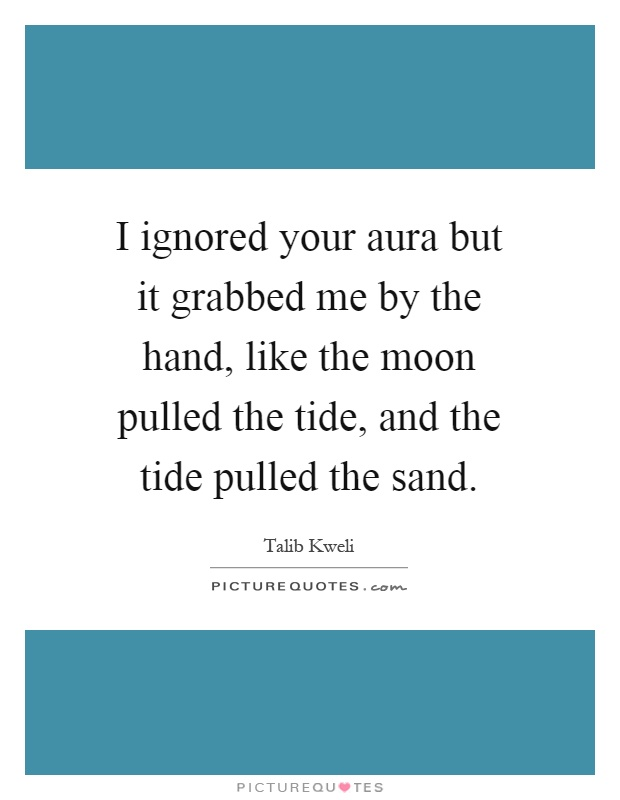 I ignored your aura but it grabbed me by the hand, like the moon pulled the tide, and the tide pulled the sand Picture Quote #1