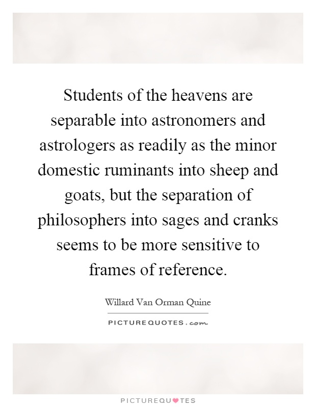 Students of the heavens are separable into astronomers and astrologers as readily as the minor domestic ruminants into sheep and goats, but the separation of philosophers into sages and cranks seems to be more sensitive to frames of reference Picture Quote #1