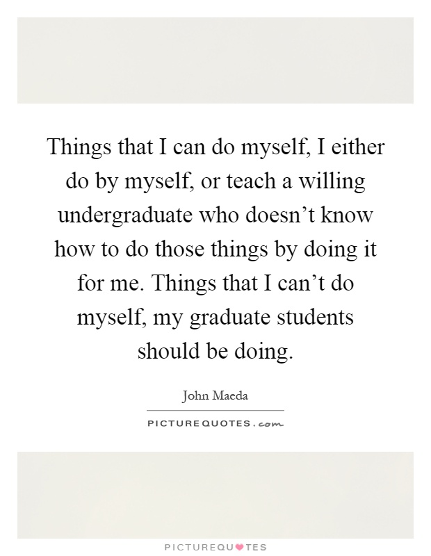 Things that I can do myself, I either do by myself, or teach a willing undergraduate who doesn't know how to do those things by doing it for me. Things that I can't do myself, my graduate students should be doing Picture Quote #1