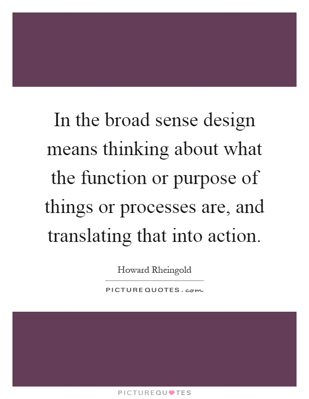 In the broad sense design means thinking about what the function or purpose of things or processes are, and translating that into action Picture Quote #1