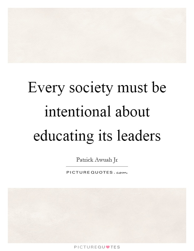 Every society must be intentional about educating its leaders Picture Quote #1