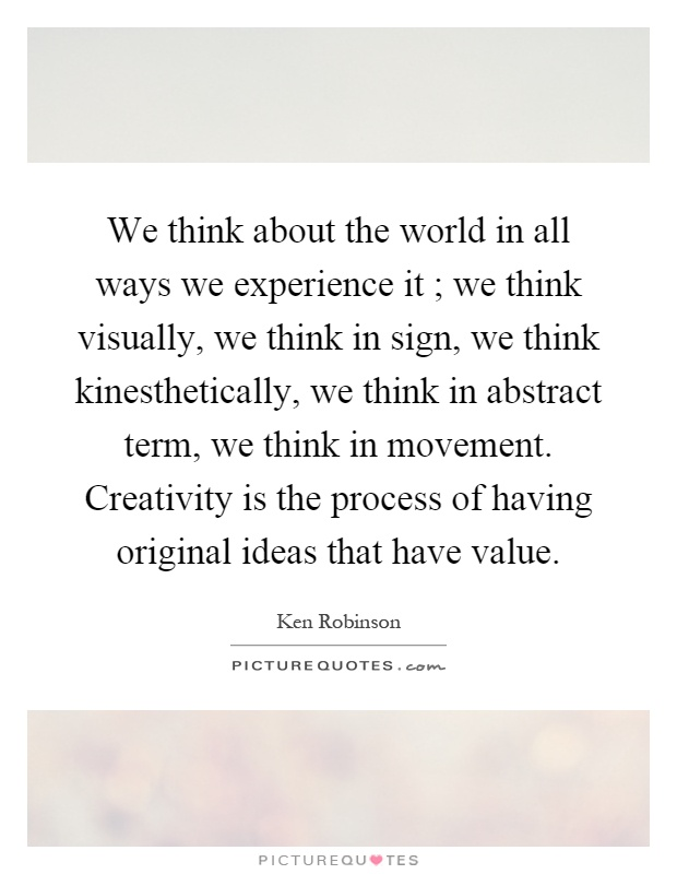 We think about the world in all ways we experience it ; we think visually, we think in sign, we think kinesthetically, we think in abstract term, we think in movement. Creativity is the process of having original ideas that have value Picture Quote #1