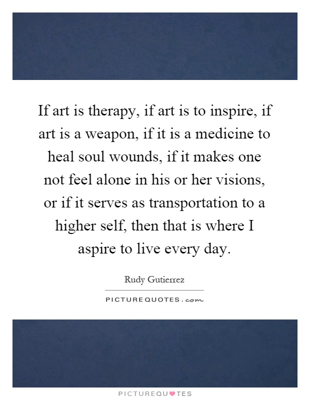 If art is therapy, if art is to inspire, if art is a weapon, if it is a medicine to heal soul wounds, if it makes one not feel alone in his or her visions, or if it serves as transportation to a higher self, then that is where I aspire to live every day Picture Quote #1