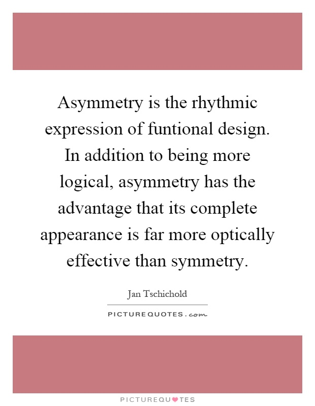 Asymmetry is the rhythmic expression of funtional design. In addition to being more logical, asymmetry has the advantage that its complete appearance is far more optically effective than symmetry Picture Quote #1