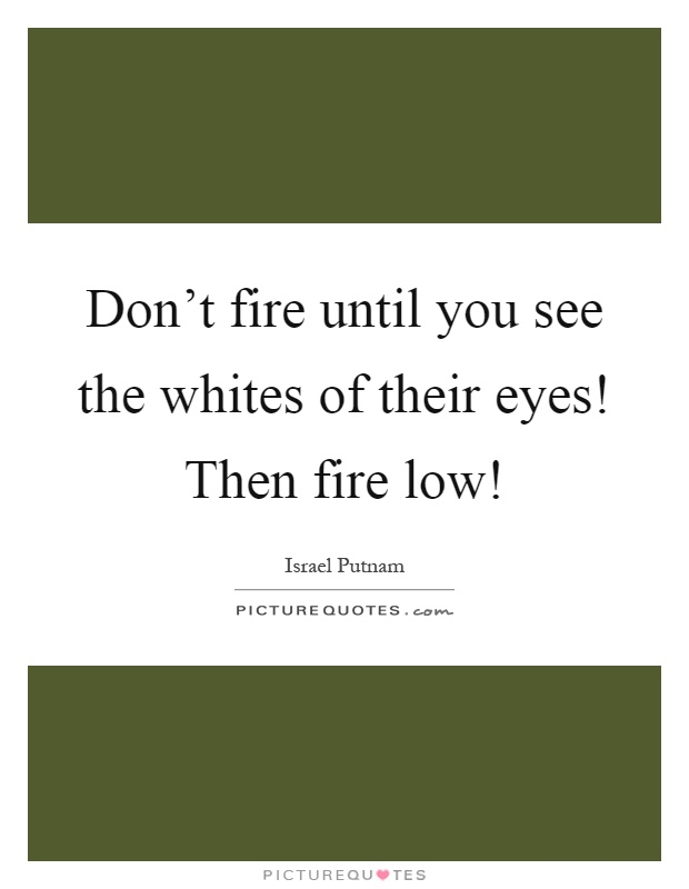 Don't fire until you see the whites of their eyes! Then fire low! Picture Quote #1