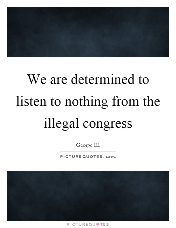 We are determined to listen to nothing from the illegal congress Picture Quote #1