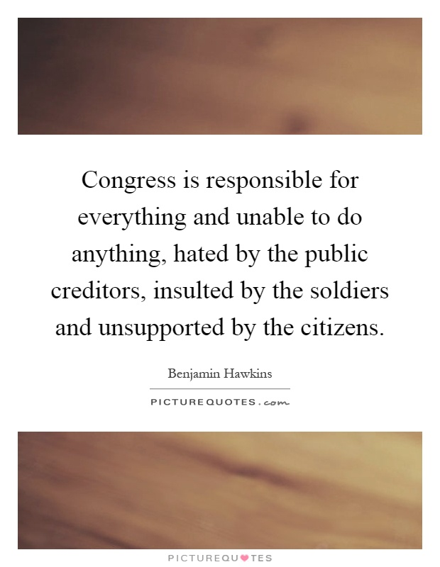 Congress is responsible for everything and unable to do anything, hated by the public creditors, insulted by the soldiers and unsupported by the citizens Picture Quote #1