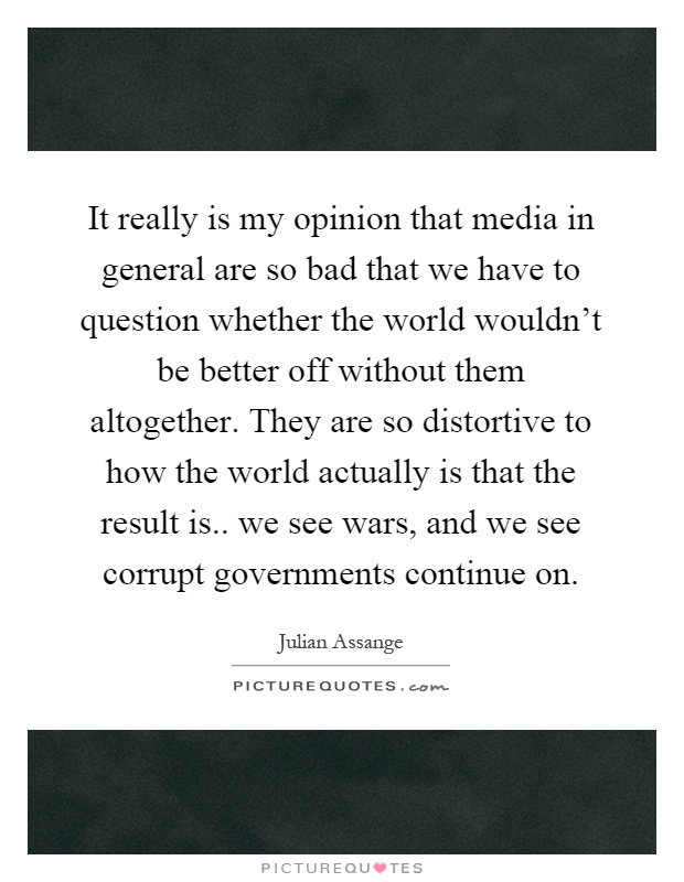 It really is my opinion that media in general are so bad that we have to question whether the world wouldn't be better off without them altogether. They are so distortive to how the world actually is that the result is.. we see wars, and we see corrupt governments continue on Picture Quote #1