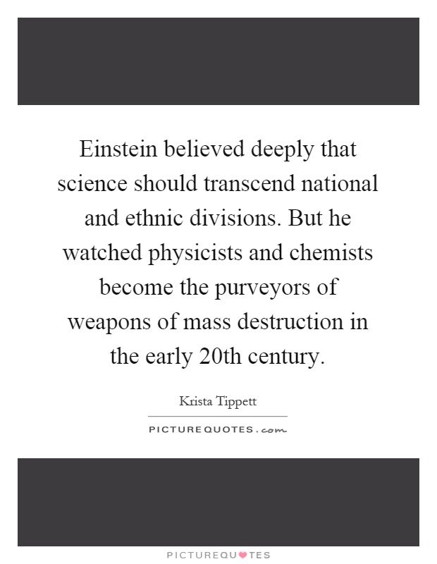 Einstein believed deeply that science should transcend national and ethnic divisions. But he watched physicists and chemists become the purveyors of weapons of mass destruction in the early 20th century Picture Quote #1