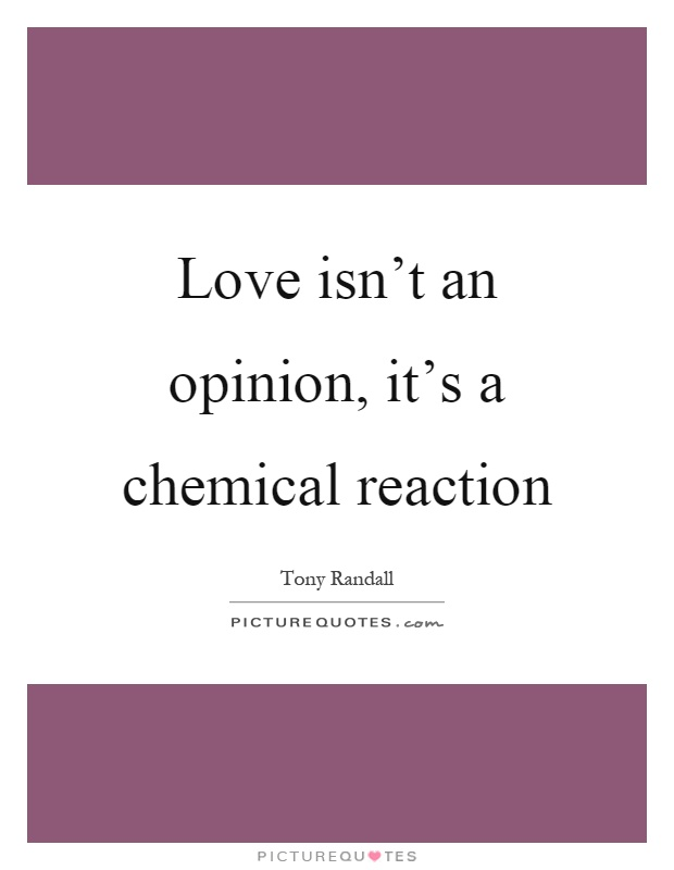 Love isn't an opinion, it's a chemical reaction Picture Quote #1
