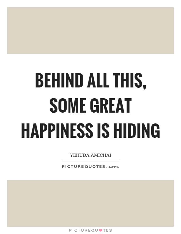 Behind all this, some great happiness is hiding Picture Quote #1
