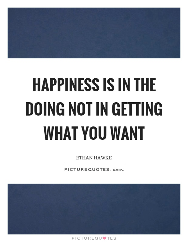 Happiness is in the doing not in getting what you want Picture Quote #1