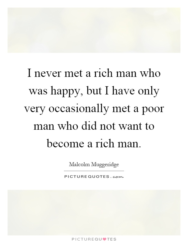 I never met a rich man who was happy, but I have only very occasionally met a poor man who did not want to become a rich man Picture Quote #1