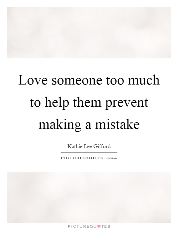 Love someone too much to help them prevent making a mistake Picture Quote #1