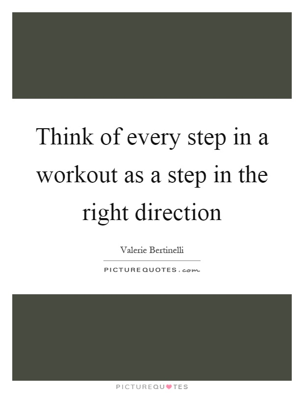 Think of every step in a workout as a step in the right direction Picture Quote #1