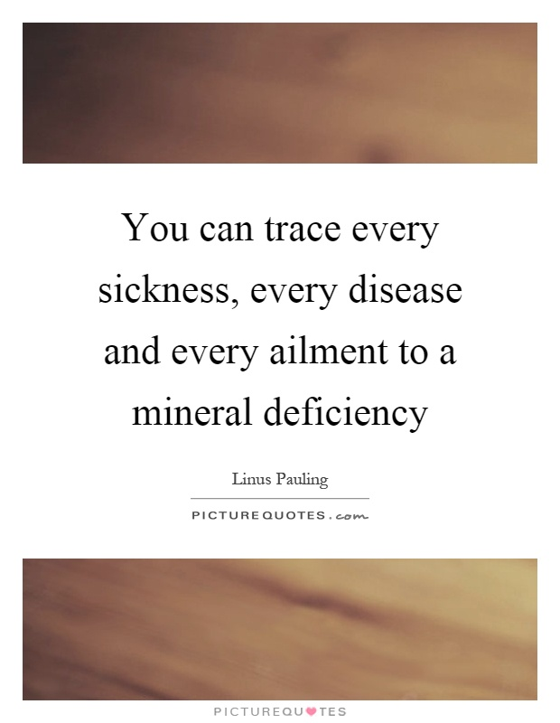You can trace every sickness, every disease and every ailment to a mineral deficiency Picture Quote #1