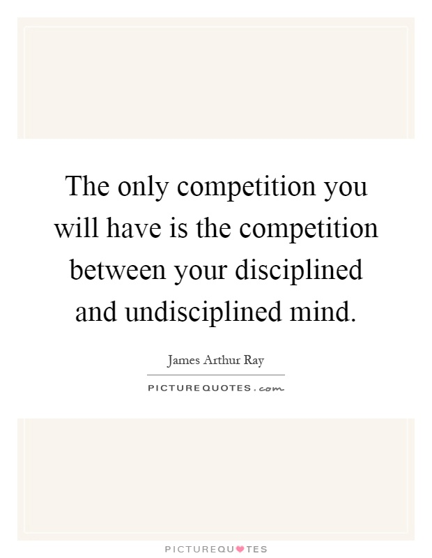 The only competition you will have is the competition between your disciplined and undisciplined mind Picture Quote #1