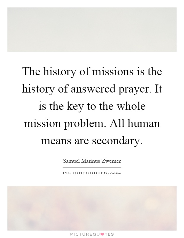The history of missions is the history of answered prayer. It is the key to the whole mission problem. All human means are secondary Picture Quote #1