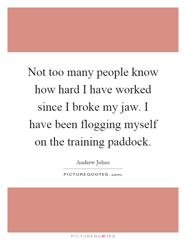 Not too many people know how hard I have worked since I broke my jaw. I have been flogging myself on the training paddock Picture Quote #1
