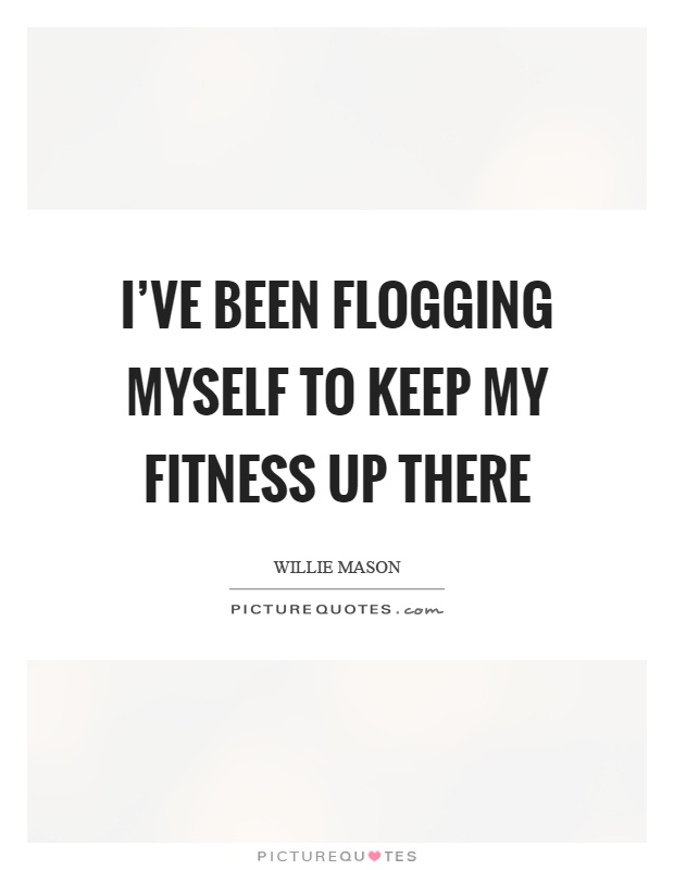 I've been flogging myself to keep my fitness up there Picture Quote #1
