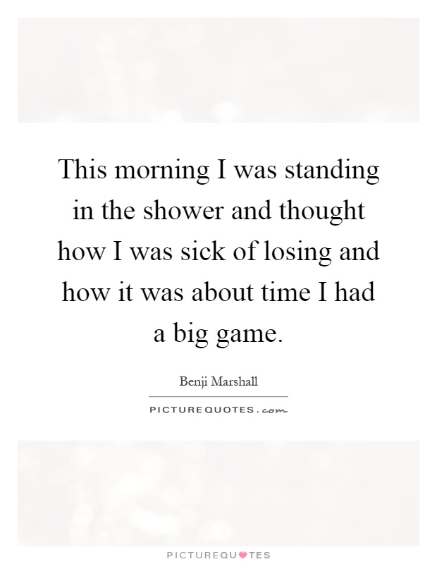 This morning I was standing in the shower and thought how I was sick of losing and how it was about time I had a big game Picture Quote #1