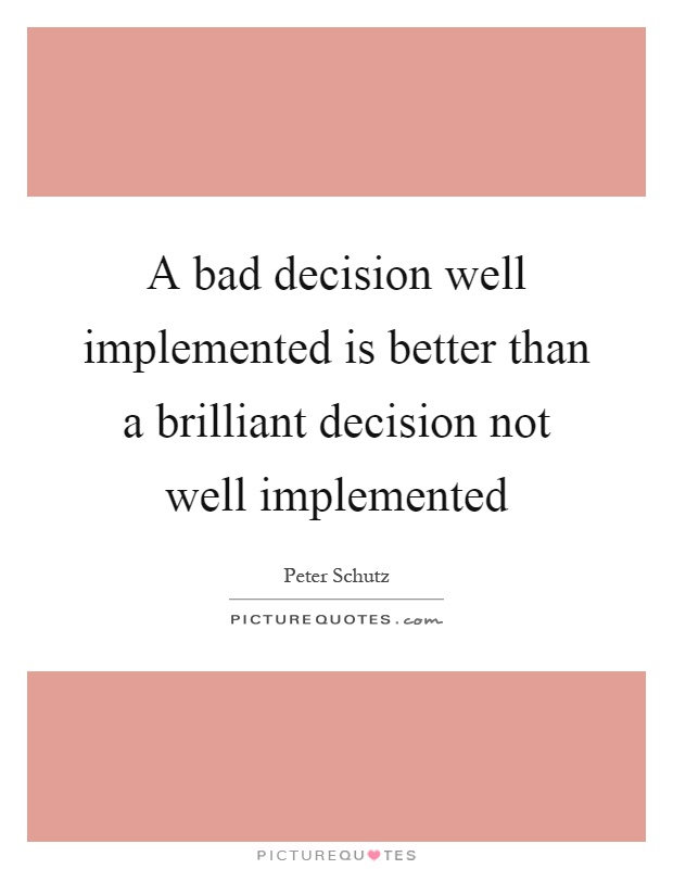 A bad decision well implemented is better than a brilliant decision not well implemented Picture Quote #1