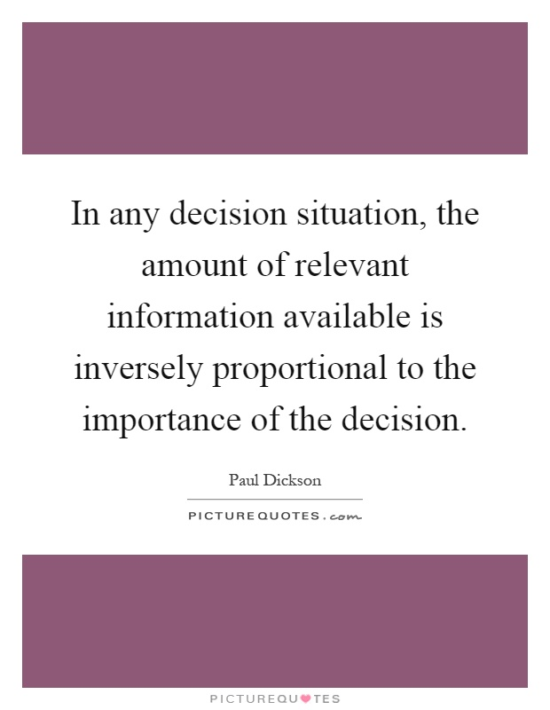 In any decision situation, the amount of relevant information available is inversely proportional to the importance of the decision Picture Quote #1
