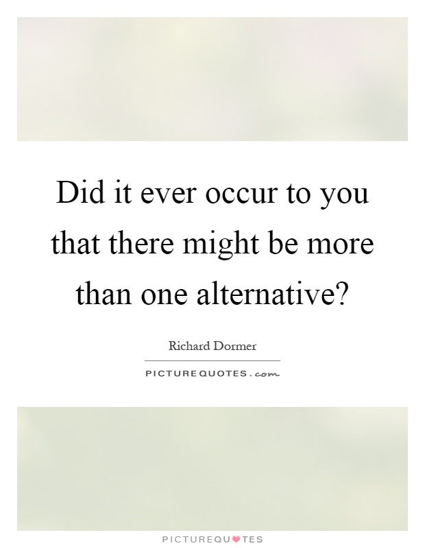 Did it ever occur to you that there might be more than one alternative? Picture Quote #1