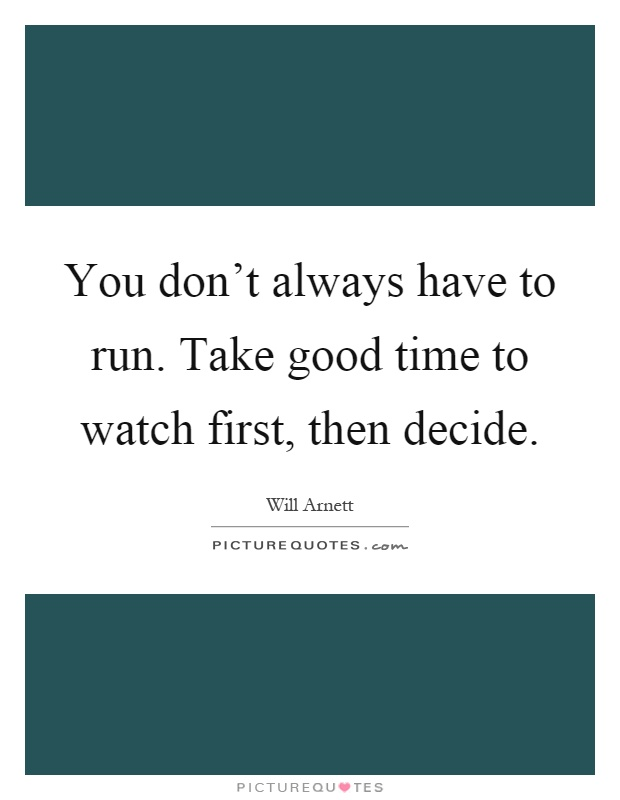 You don't always have to run. Take good time to watch first, then decide Picture Quote #1