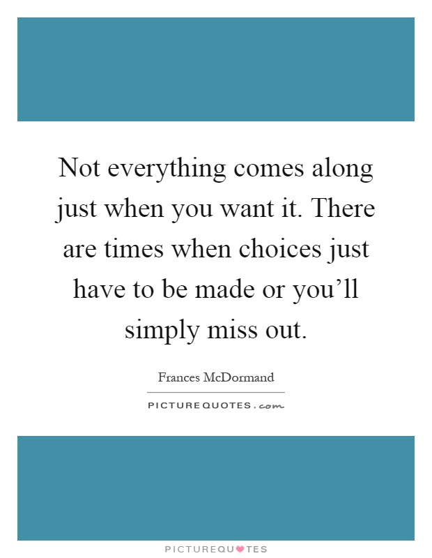 Not everything comes along just when you want it. There are times when choices just have to be made or you'll simply miss out Picture Quote #1