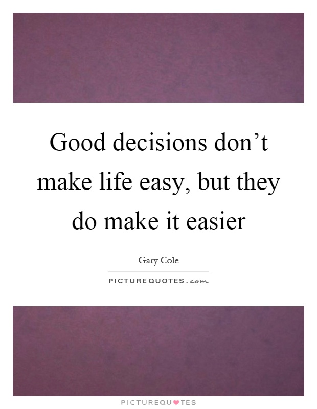 Good decisions don't make life easy, but they do make it easier Picture Quote #1