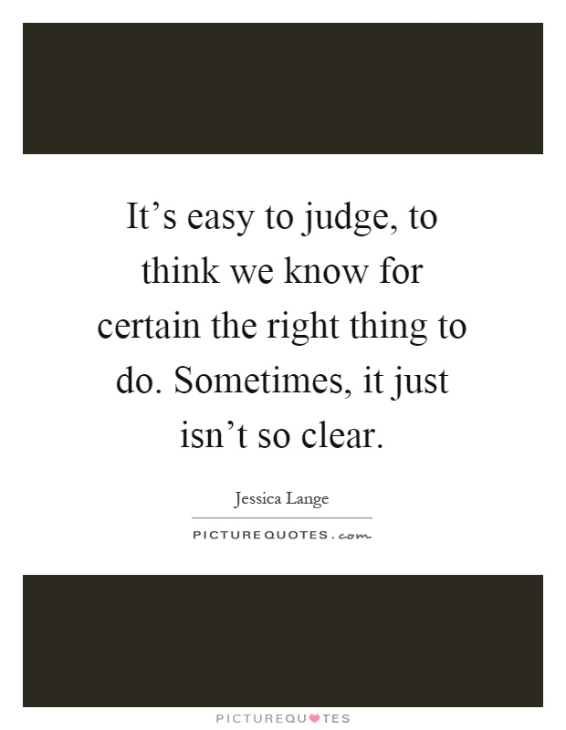 It's easy to judge, to think we know for certain the right thing to do. Sometimes, it just isn't so clear Picture Quote #1