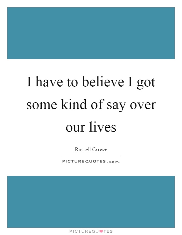 I have to believe I got some kind of say over our lives Picture Quote #1