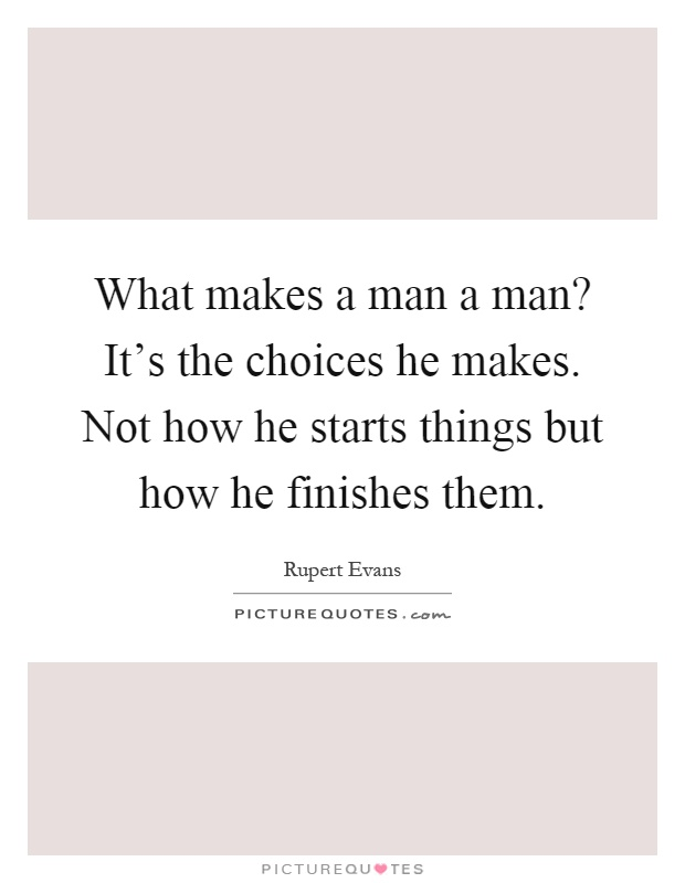 What makes a man a man? It's the choices he makes. Not how he starts things but how he finishes them Picture Quote #1