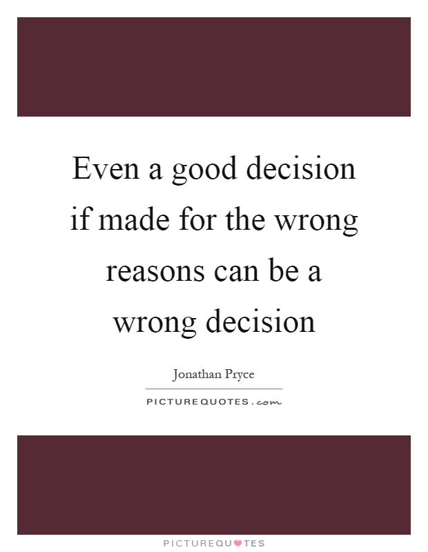Even a good decision if made for the wrong reasons can be a wrong decision Picture Quote #1