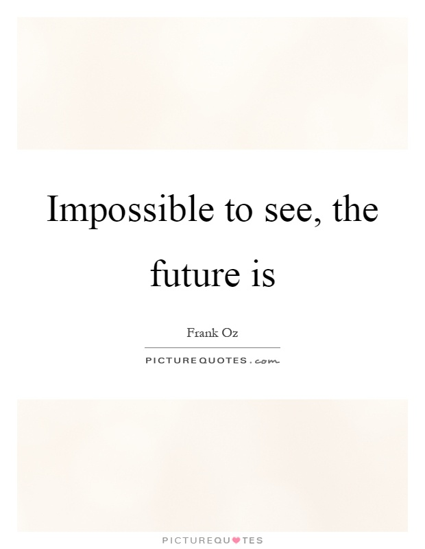 Impossible to see, the future is Picture Quote #1