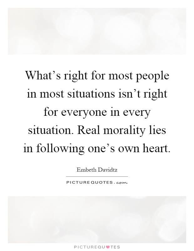 What's right for most people in most situations isn't right for everyone in every situation. Real morality lies in following one's own heart Picture Quote #1