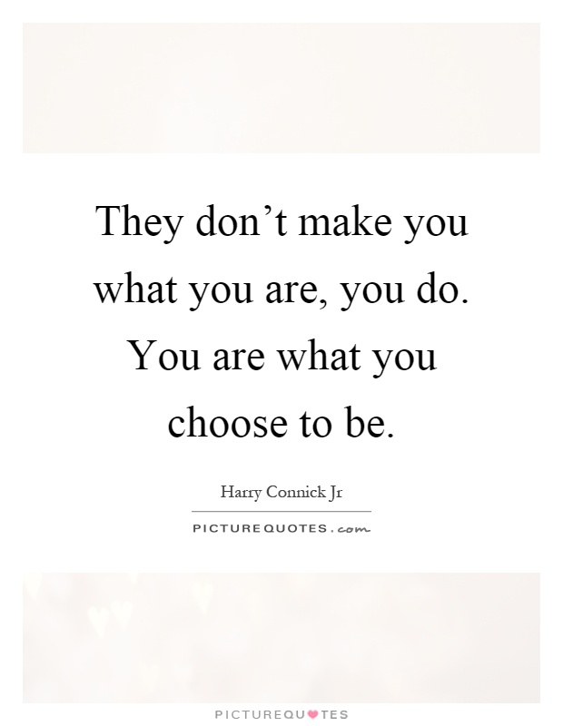 They don't make you what you are, you do. You are what you choose to be Picture Quote #1