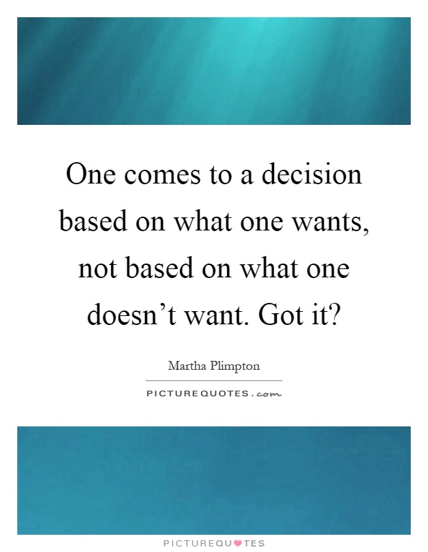 One comes to a decision based on what one wants, not based on what one doesn't want. Got it? Picture Quote #1