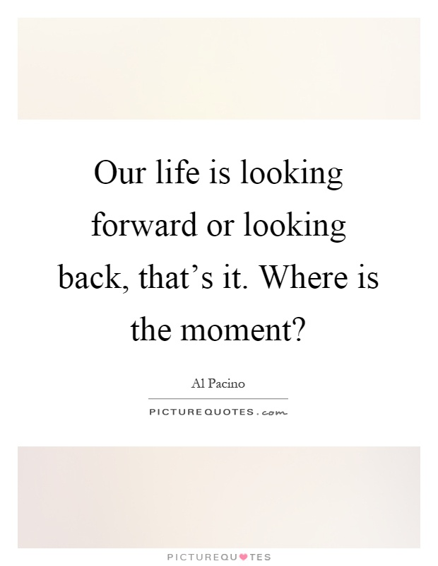 Our life is looking forward or looking back, that's it. Where is the moment? Picture Quote #1