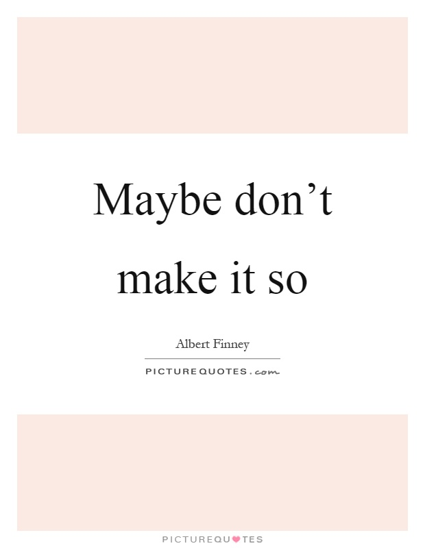 Maybe don't make it so Picture Quote #1