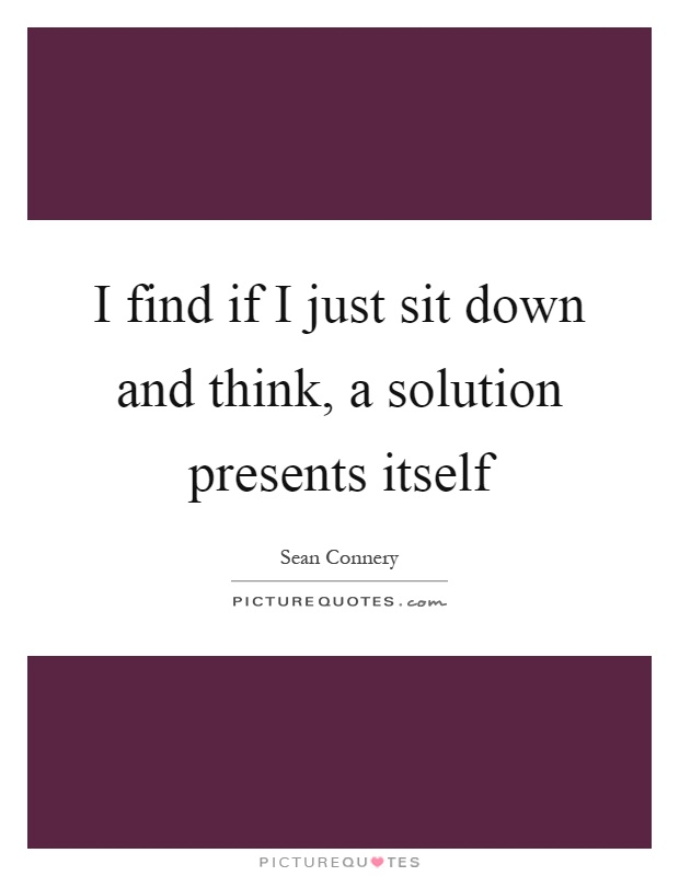 I find if I just sit down and think, a solution presents itself Picture Quote #1