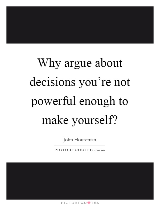 Why argue about decisions you're not powerful enough to make yourself? Picture Quote #1