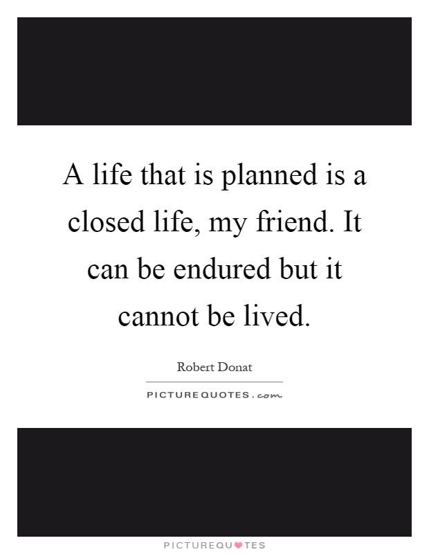 A life that is planned is a closed life, my friend. It can be endured but it cannot be lived Picture Quote #1