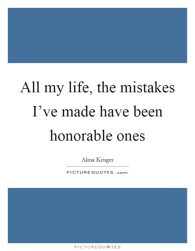 All my life, the mistakes I've made have been honorable ones Picture Quote #1