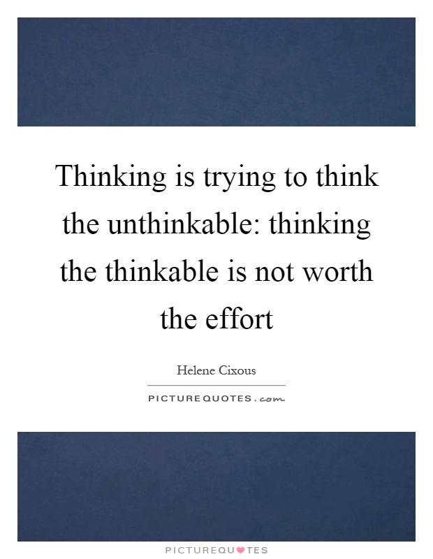 Thinking is trying to think the unthinkable: thinking the thinkable is not worth the effort Picture Quote #1