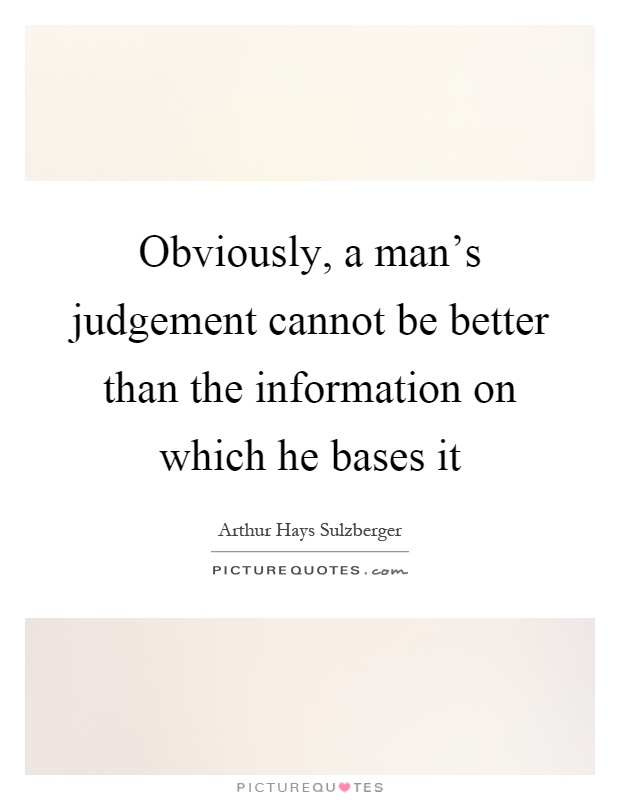 Obviously, a man's judgement cannot be better than the information on which he bases it Picture Quote #1