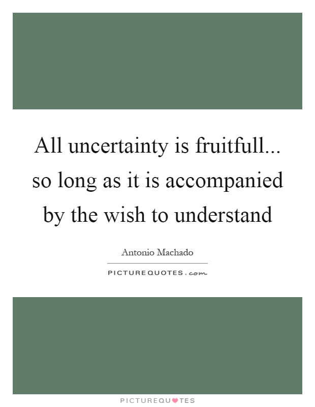 All uncertainty is fruitfull... so long as it is accompanied by the wish to understand Picture Quote #1