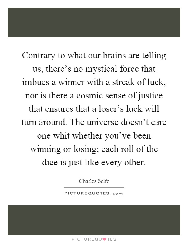 Contrary to what our brains are telling us, there's no mystical force that imbues a winner with a streak of luck, nor is there a cosmic sense of justice that ensures that a loser's luck will turn around. The universe doesn't care one whit whether you've been winning or losing; each roll of the dice is just like every other Picture Quote #1